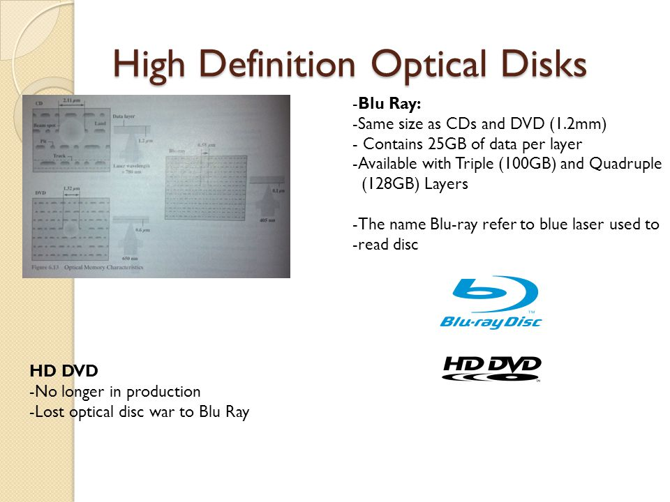 High Definition Optical Disks -Blu Ray: -Same size as CDs and DVD (1.2mm) - Contains 25GB of data per layer -Available with Triple (100GB) and Quadruple (128GB) Layers -The name Blu-ray refer to blue laser used to -read disc HD DVD -No longer in production -Lost optical disc war to Blu Ray