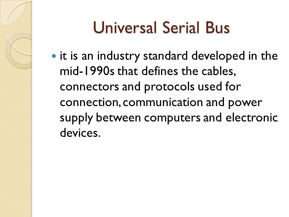 Universal Serial Bus Universal Serial Bus it is an industry standard developed in the mid-1990s that defines the cables, connectors and protocols used for connection, communication and power supply between computers and electronic devices.