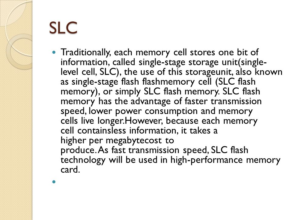 SLC Traditionally, each memory cell stores one bit of information, called single-stage storage unit(single- level cell, SLC), the use of this storageunit, also known as single-stage flash flashmemory cell (SLC flash memory), or simply SLC flash memory.