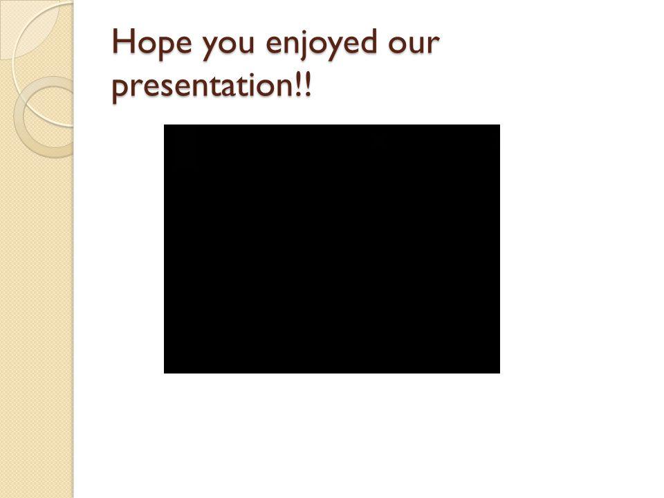 Hope you enjoyed our presentation!!
