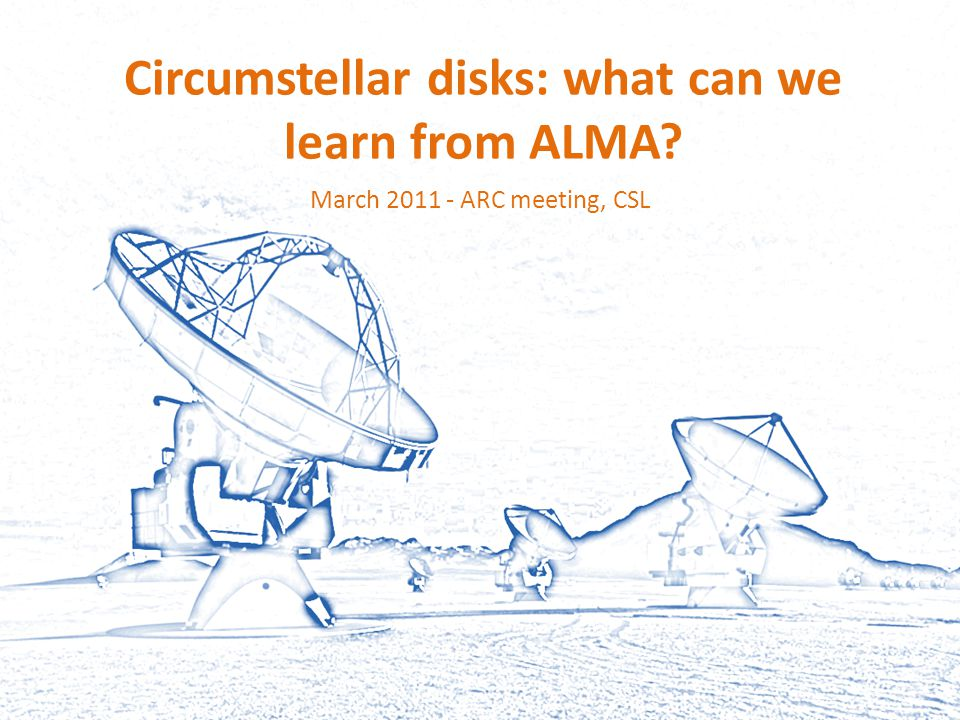 Circumstellar disks: what can we learn from ALMA? March 2011 - ARC meeting, CSL