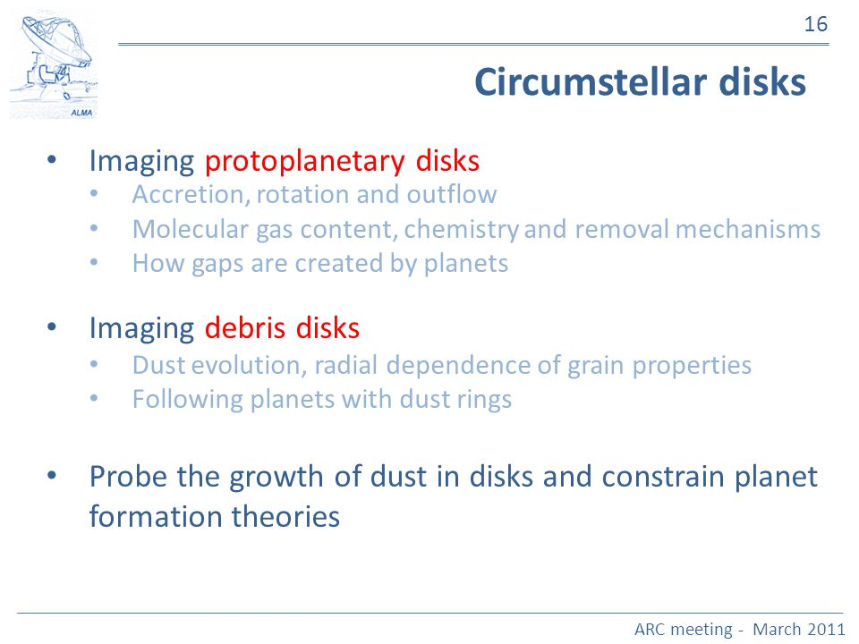 ARC meeting - March 2011 16 Circumstellar disks Imaging protoplanetary disks Accretion, rotation and outflow Molecular gas content, chemistry and remo