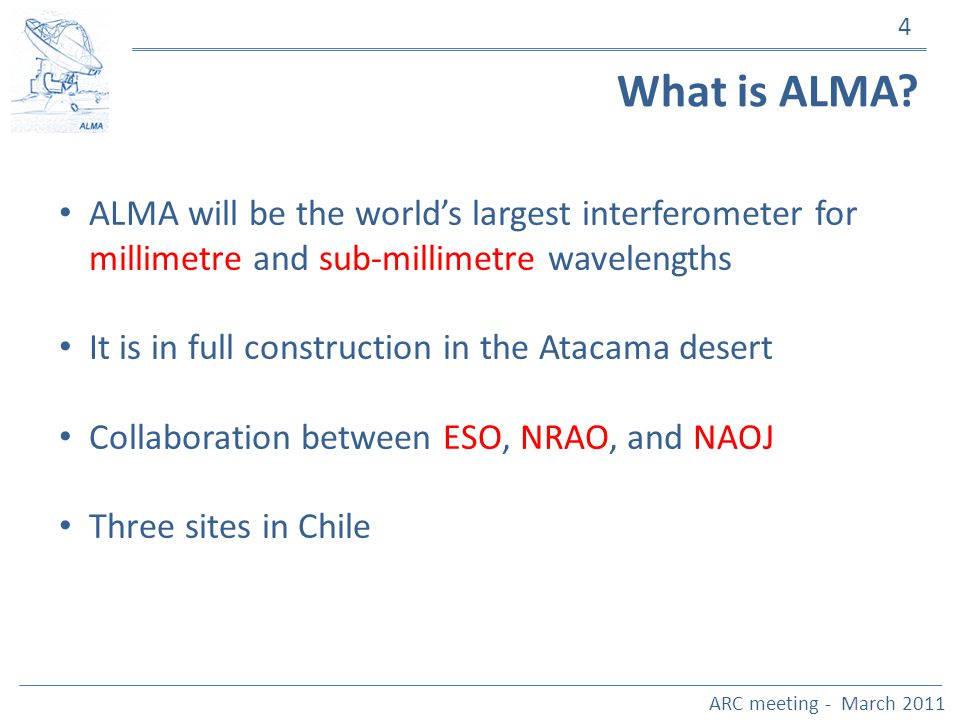 4 What is ALMA? ALMA will be the worlds largest interferometer for millimetre and sub-millimetre wavelengths It is in full construction in the Atacama