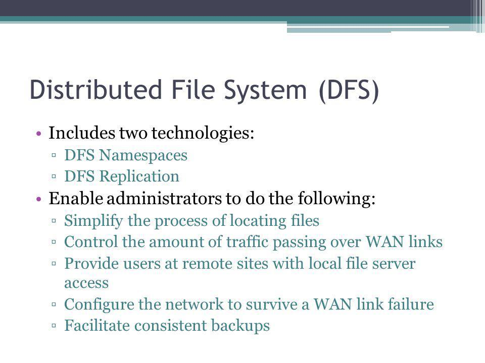 Distributed File System (DFS) Includes two technologies: DFS Namespaces DFS Replication Enable administrators to do the following: Simplify the process of locating files Control the amount of traffic passing over WAN links Provide users at remote sites with local file server access Configure the network to survive a WAN link failure Facilitate consistent backups