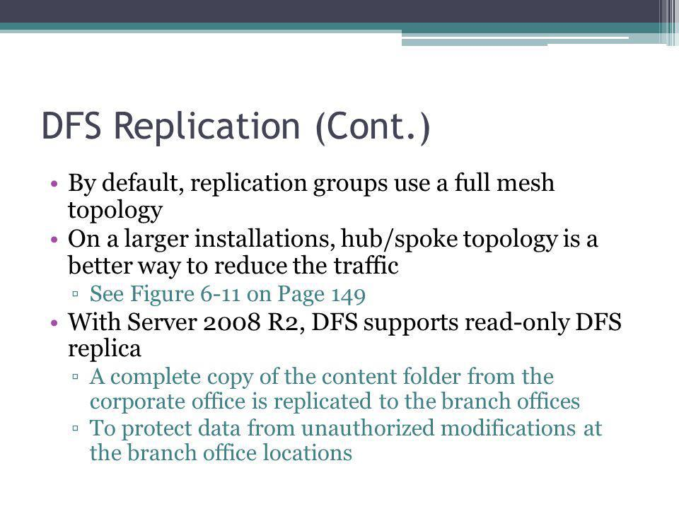 DFS Replication (Cont.) By default, replication groups use a full mesh topology On a larger installations, hub/spoke topology is a better way to reduce the traffic See Figure 6-11 on Page 149 With Server 2008 R2, DFS supports read-only DFS replica A complete copy of the content folder from the corporate office is replicated to the branch offices To protect data from unauthorized modifications at the branch office locations