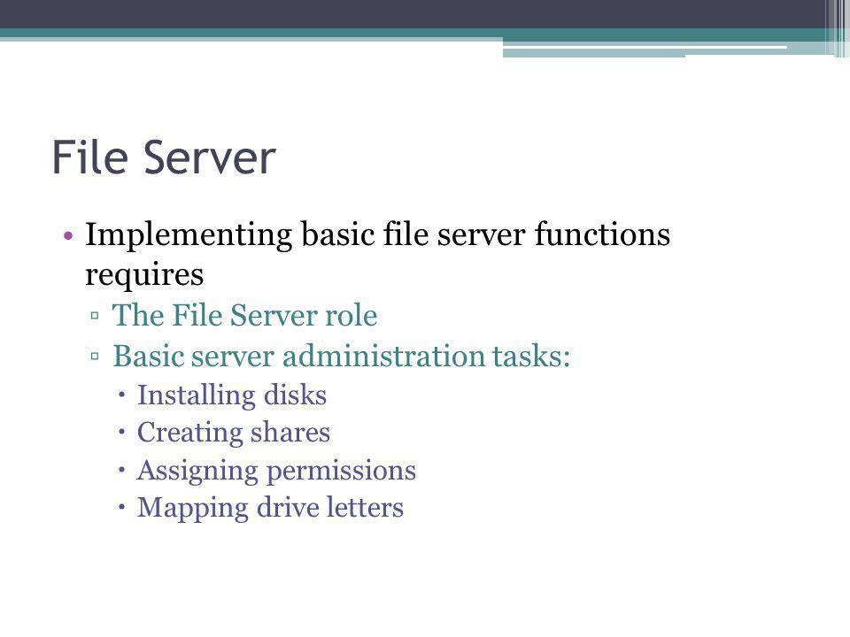 File Server Implementing basic file server functions requires The File Server role Basic server administration tasks: Installing disks Creating shares Assigning permissions Mapping drive letters