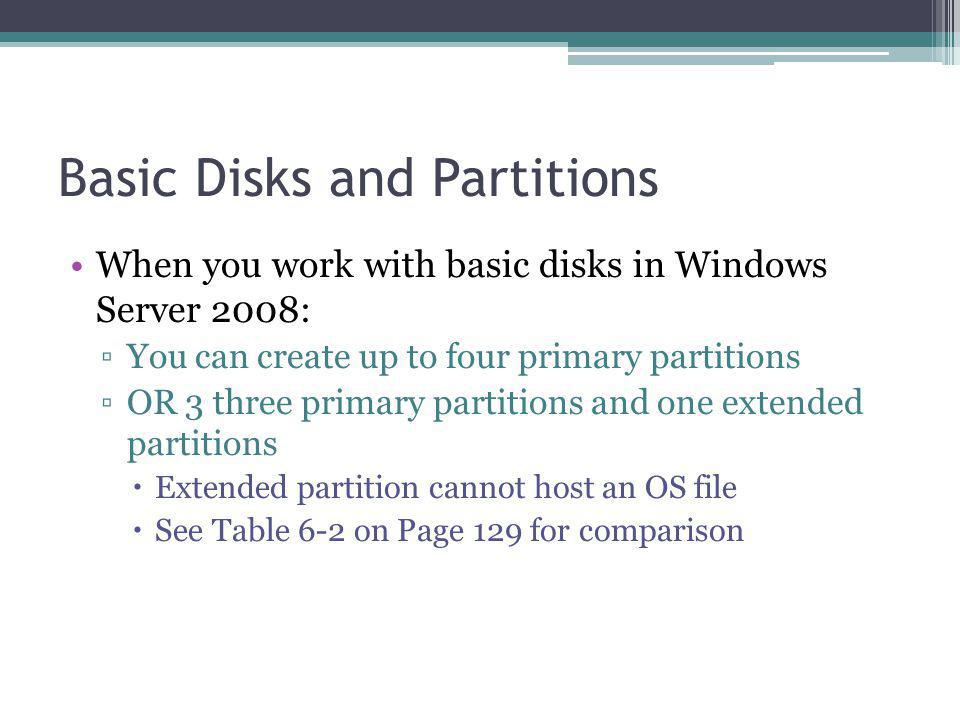 Basic Disks and Partitions When you work with basic disks in Windows Server 2008: You can create up to four primary partitions OR 3 three primary partitions and one extended partitions Extended partition cannot host an OS file See Table 6-2 on Page 129 for comparison