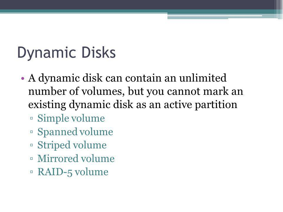 Dynamic Disks A dynamic disk can contain an unlimited number of volumes, but you cannot mark an existing dynamic disk as an active partition Simple volume Spanned volume Striped volume Mirrored volume RAID-5 volume