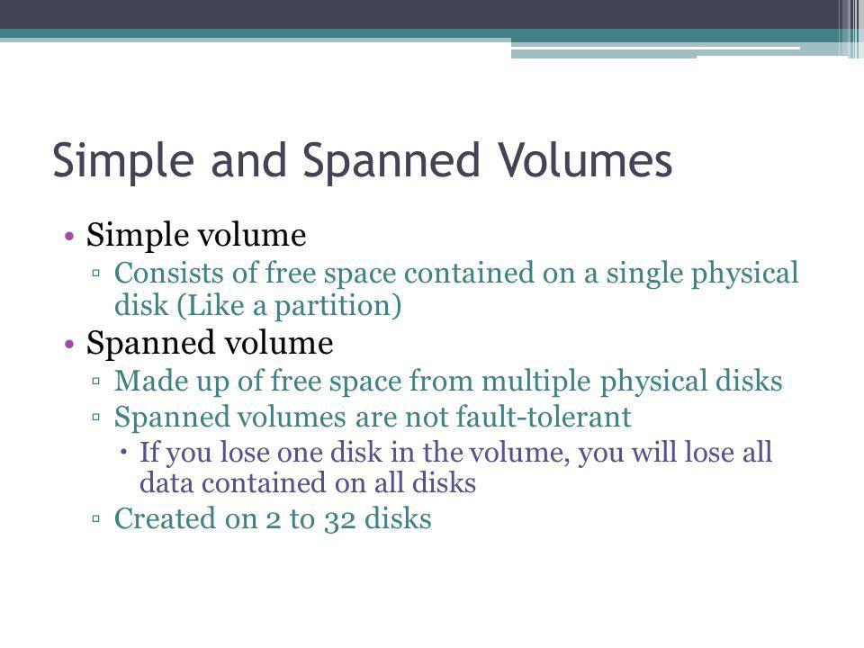 Simple and Spanned Volumes Simple volume Consists of free space contained on a single physical disk (Like a partition) Spanned volume Made up of free space from multiple physical disks Spanned volumes are not fault-tolerant If you lose one disk in the volume, you will lose all data contained on all disks Created on 2 to 32 disks