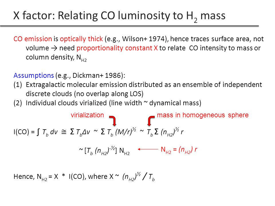 X factor: Relating CO luminosity to H 2 mass CO emission is optically thick (e.g., Wilson+ 1974), hence traces surface area, not volume need proportionality constant X to relate CO intensity to mass or column density, N H2 Assumptions (e.g., Dickman+ 1986): (1)Extragalactic molecular emission distributed as an ensemble of independent discrete clouds (no overlap along LOS) (2)Individual clouds virialized (line width ~ dynamical mass) I(CO) = T b dv Σ T b Δv ~ Σ T b (M/r) ½ ~ T b Σ (n H2 ) ½ r ~ [T b (n H2 ) -½ ] N H2 Hence, N H2 = X * I(CO), where X ~ (n H2 ) ½ / T b virialization mass in homogeneous sphere N H2 = (n H2 ) r