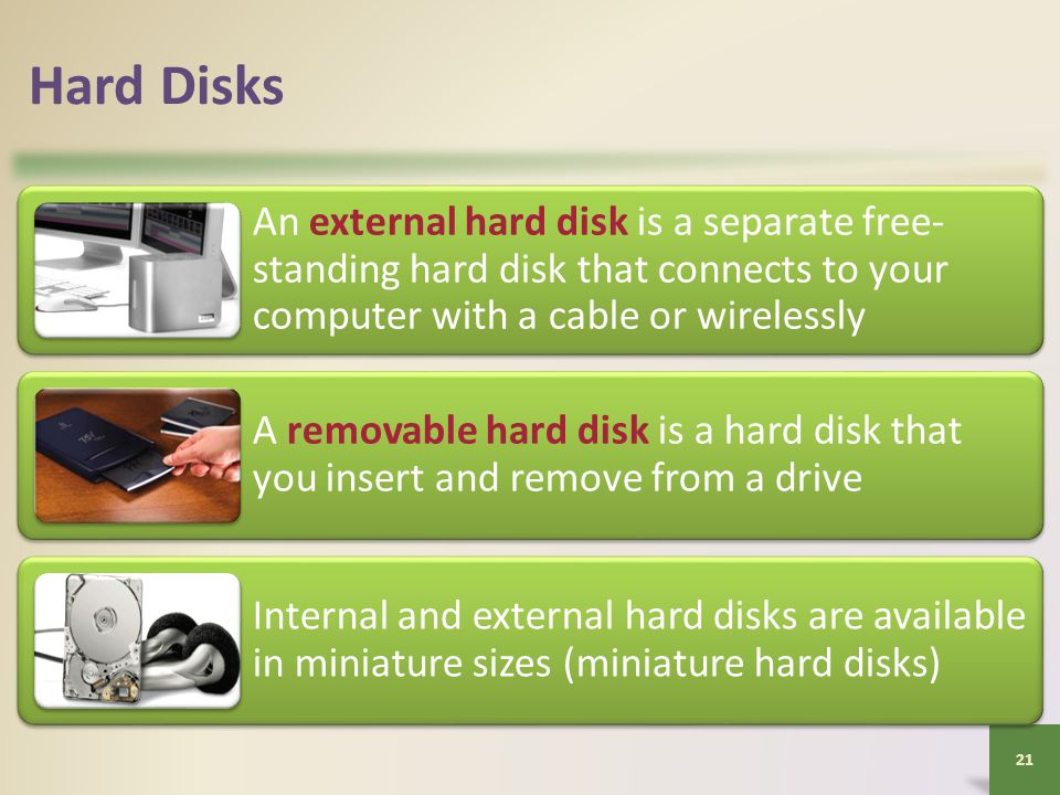 Hard Disks An external hard disk is a separate free- standing hard disk that connects to your computer with a cable or wirelessly A removable hard disk is a hard disk that you insert and remove from a drive Internal and external hard disks are available in miniature sizes (miniature hard disks) 21