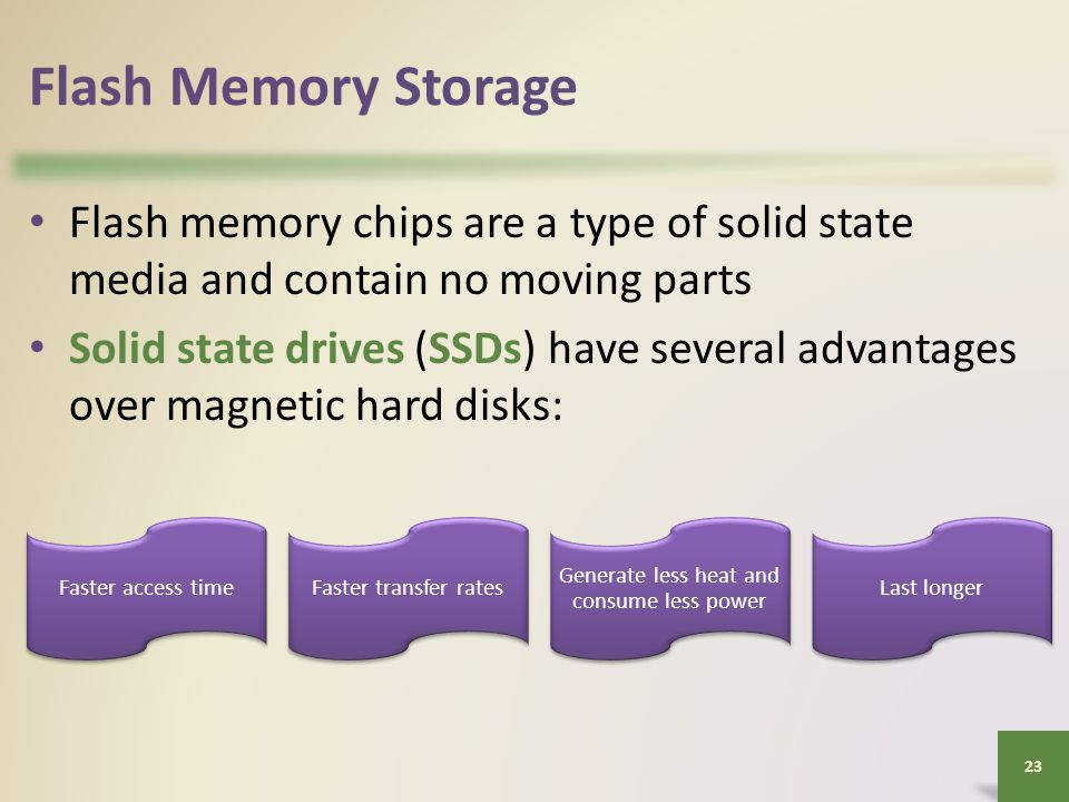 Flash Memory Storage Flash memory chips are a type of solid state media and contain no moving parts Solid state drives (SSDs) have several advantages over magnetic hard disks: 23 Faster access timeFaster transfer rates Generate less heat and consume less power Last longer