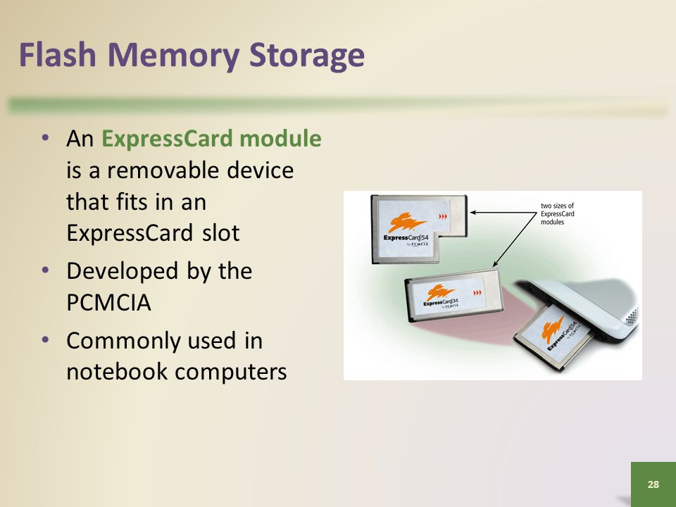 Flash Memory Storage An ExpressCard module is a removable device that fits in an ExpressCard slot Developed by the PCMCIA Commonly used in notebook computers 28