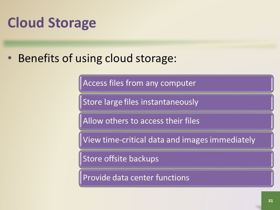 Cloud Storage Benefits of using cloud storage: 31 Access files from any computerStore large files instantaneouslyAllow others to access their filesView time-critical data and images immediatelyStore offsite backupsProvide data center functions