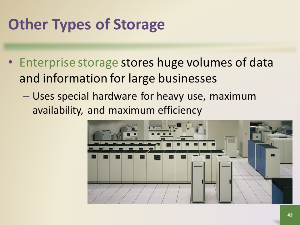 Other Types of Storage Enterprise storage stores huge volumes of data and information for large businesses – Uses special hardware for heavy use, maximum availability, and maximum efficiency 43