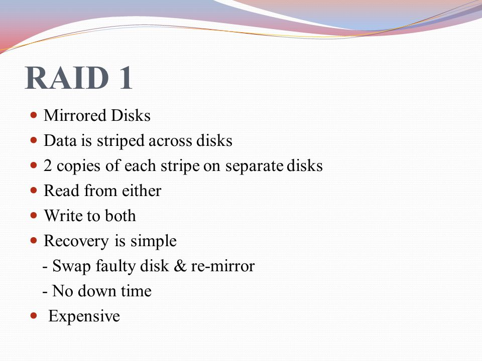RAID 1 Mirrored Disks Data is striped across disks 2 copies of each stripe on separate disks Read from either Write to both Recovery is simple - Swap