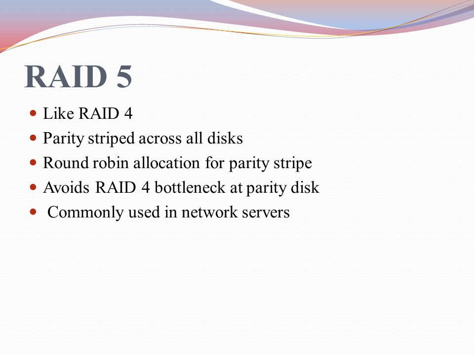 RAID 5 Like RAID 4 Parity striped across all disks Round robin allocation for parity stripe Avoids RAID 4 bottleneck at parity disk Commonly used in n