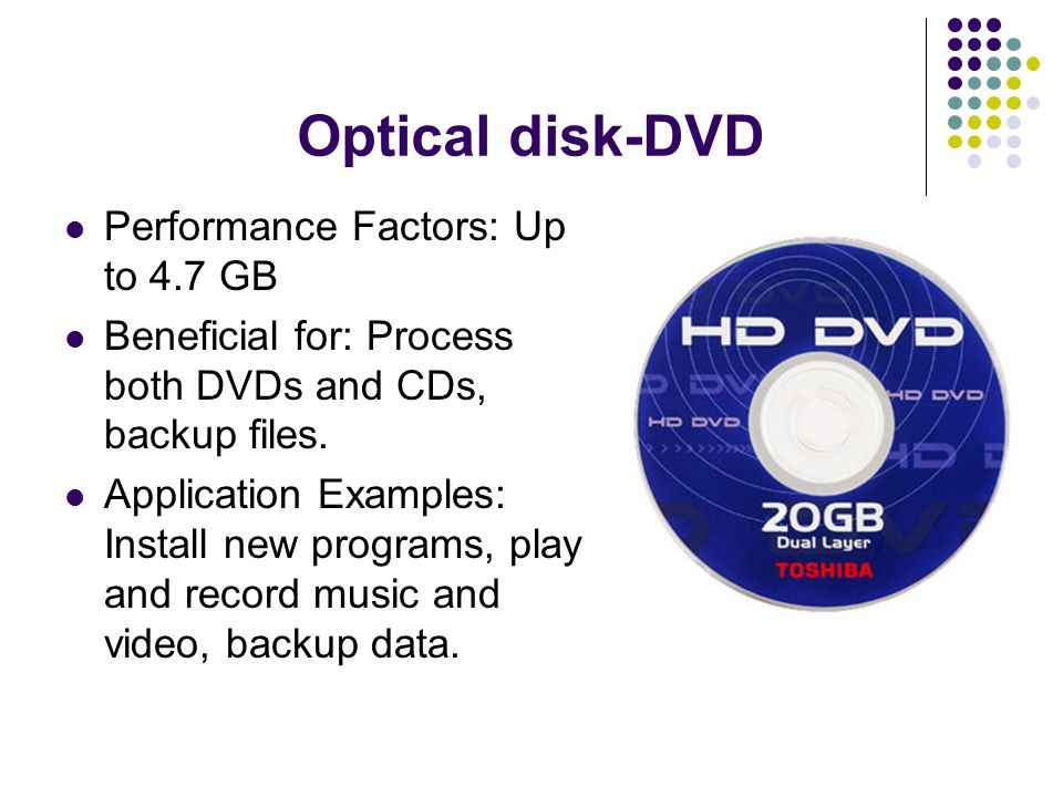 Optical disk-DVD Performance Factors: Up to 4.7 GB Beneficial for: Process both DVDs and CDs, backup files.