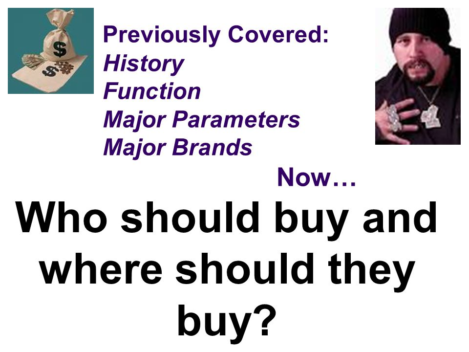 Previously Covered: History Function Major Parameters Major Brands Now… Who should buy and where should they buy