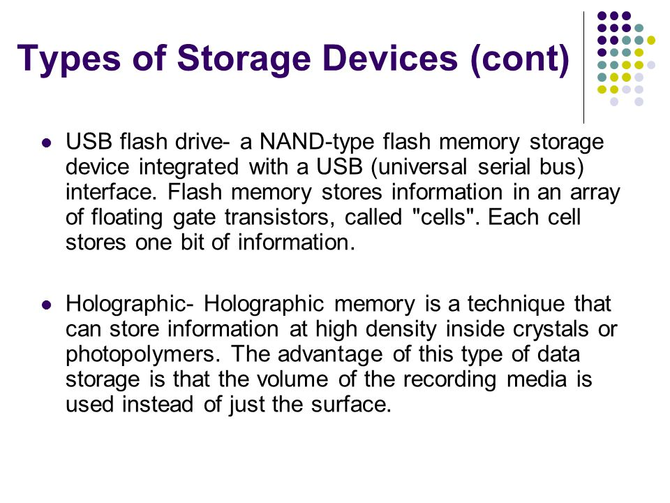 Types of Storage Devices (cont) USB flash drive- a NAND-type flash memory storage device integrated with a USB (universal serial bus) interface.