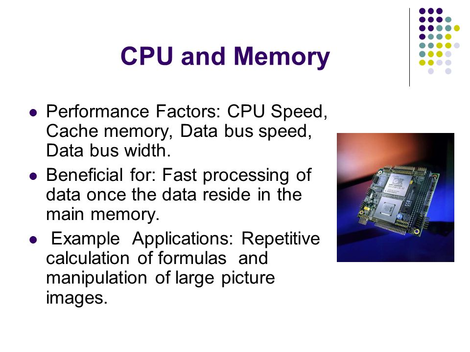 CPU and Memory Performance Factors: CPU Speed, Cache memory, Data bus speed, Data bus width.