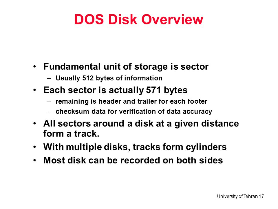 University of Tehran 17 DOS Disk Overview Fundamental unit of storage is sector –Usually 512 bytes of information Each sector is actually 571 bytes –r
