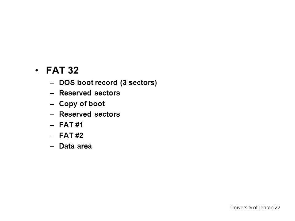 University of Tehran 22 FAT 32 –DOS boot record (3 sectors) –Reserved sectors –Copy of boot –Reserved sectors –FAT #1 –FAT #2 –Data area