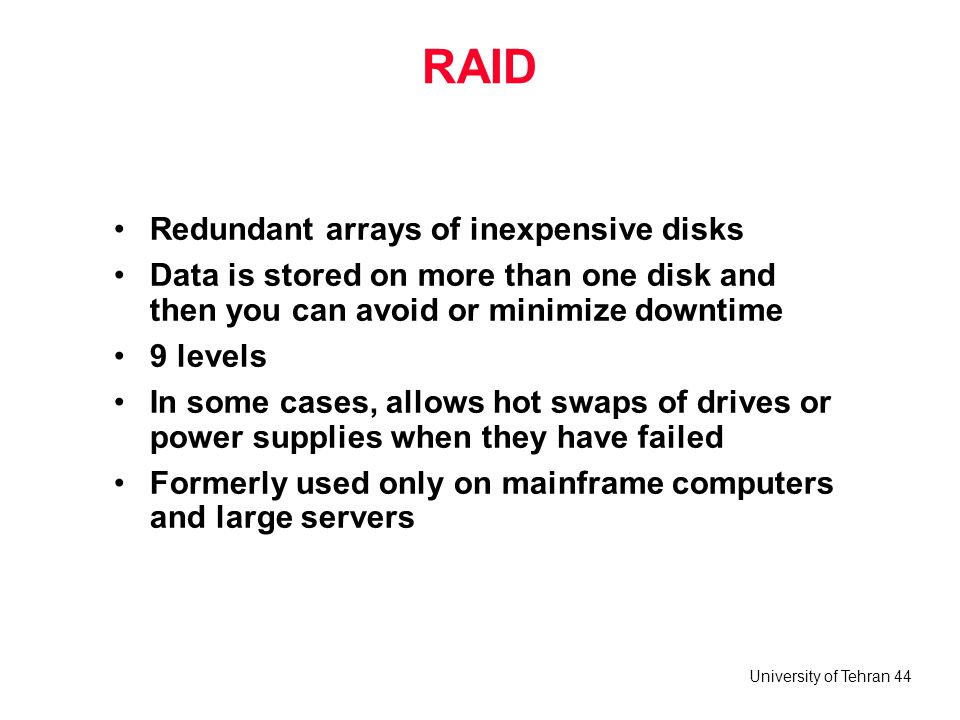 University of Tehran 44 RAID Redundant arrays of inexpensive disks Data is stored on more than one disk and then you can avoid or minimize downtime 9