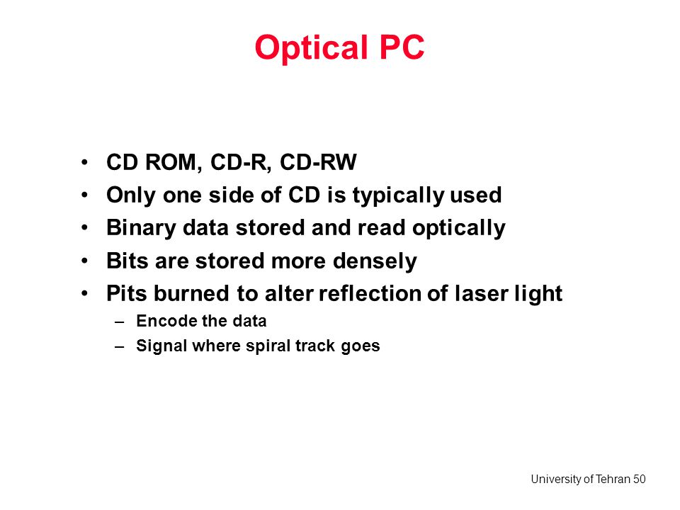 University of Tehran 50 Optical PC CD ROM, CD-R, CD-RW Only one side of CD is typically used Binary data stored and read optically Bits are stored mor