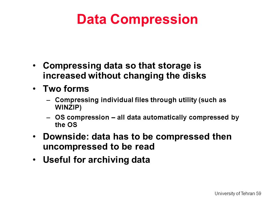 University of Tehran 59 Data Compression Compressing data so that storage is increased without changing the disks Two forms –Compressing individual fi