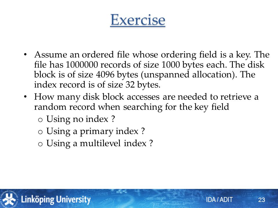 IDA / ADIT 23 Exercise Assume an ordered file whose ordering field is a key. The file has 1000000 records of size 1000 bytes each. The disk block is o