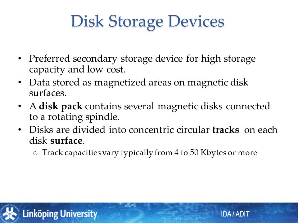 IDA / ADIT Disk Storage Devices Preferred secondary storage device for high storage capacity and low cost. Data stored as magnetized areas on magnetic