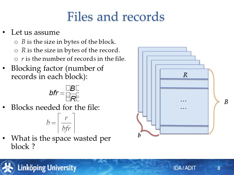 IDA / ADIT 8 Files and records Let us assume o B is the size in bytes of the block. o R is the size in bytes of the record. o r is the number of recor
