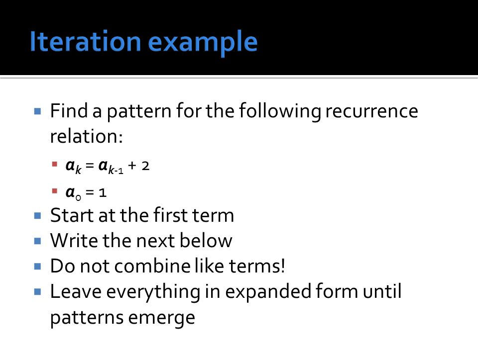 Find a pattern for the following recurrence relation: a k = a k-1 + 2 a 0 = 1 Start at the first term Write the next below Do not combine like terms!