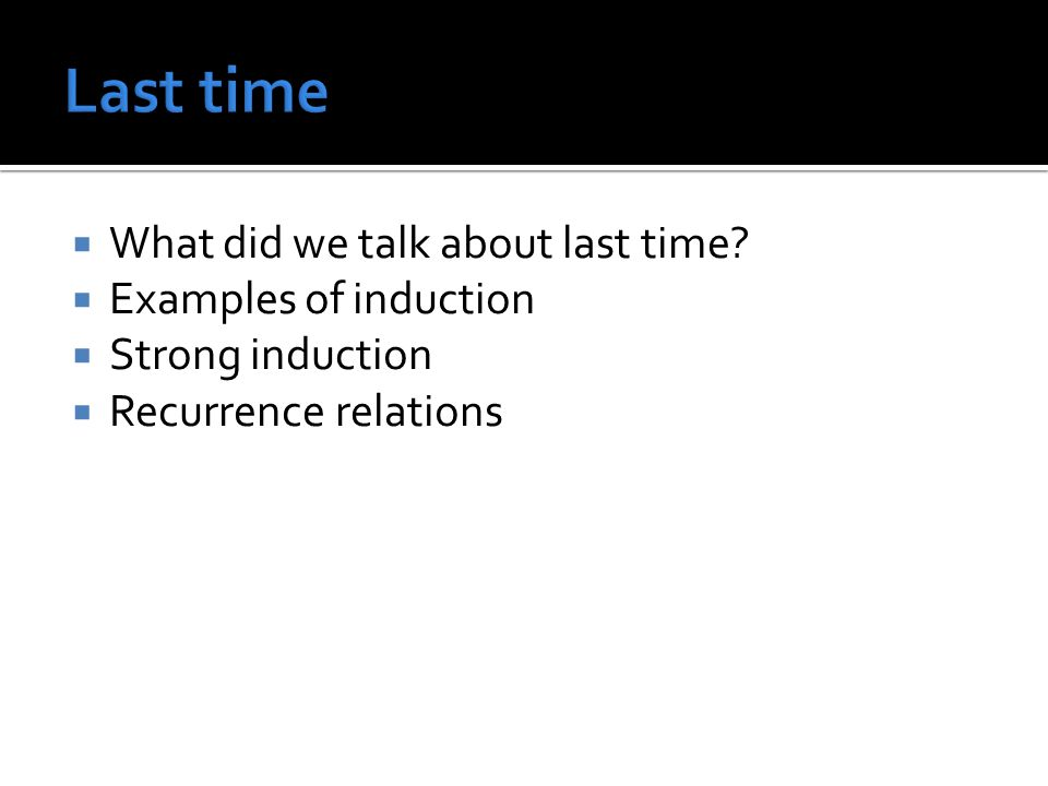 What did we talk about last time? Examples of induction Strong induction Recurrence relations