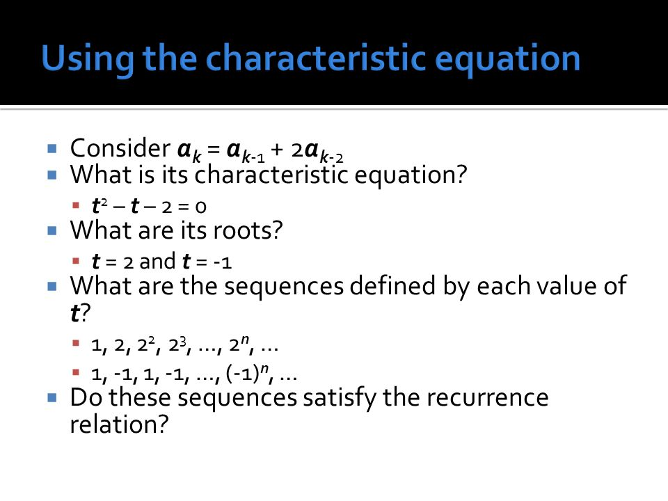 Consider a k = a k-1 + 2a k-2 What is its characteristic equation? t 2 – t – 2 = 0 What are its roots? t = 2 and t = -1 What are the sequences defined