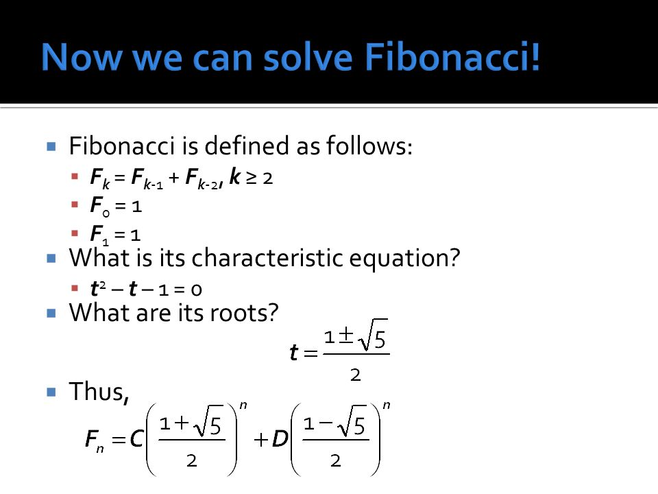 Fibonacci is defined as follows: F k = F k-1 + F k-2, k 2 F 0 = 1 F 1 = 1 What is its characteristic equation? t 2 – t – 1 = 0 What are its roots? Thu