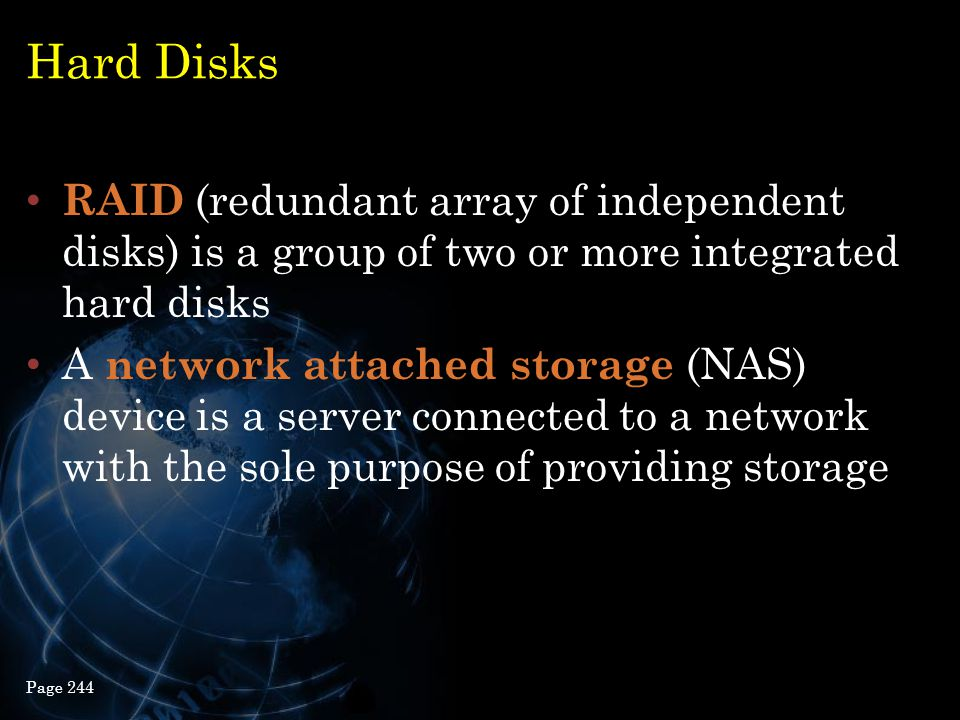 Hard Disks RAID (redundant array of independent disks) is a group of two or more integrated hard disks A network attached storage (NAS) device is a se