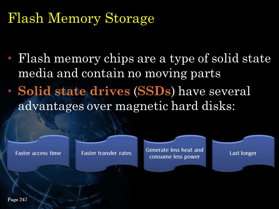 Flash Memory Storage Flash memory chips are a type of solid state media and contain no moving parts Solid state drives ( SSDs ) have several advantage
