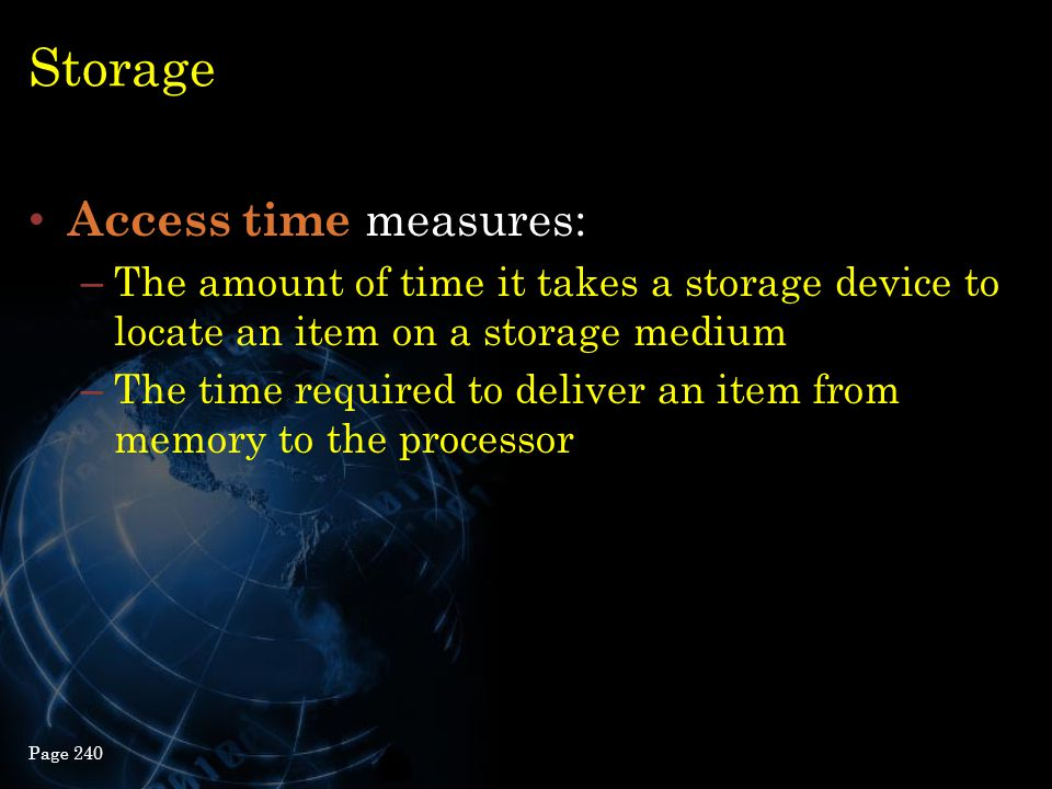 Storage Access time measures: – The amount of time it takes a storage device to locate an item on a storage medium – The time required to deliver an i