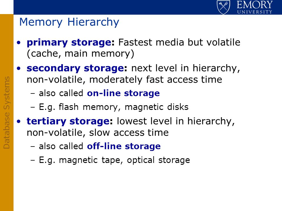 Database Systems Memory Hierarchy primary storage: Fastest media but volatile (cache, main memory) secondary storage: next level in hierarchy, non-vol