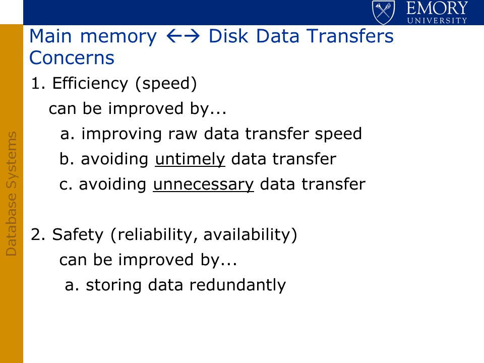 Database Systems Main memory Disk Data Transfers Concerns 1. Efficiency (speed) can be improved by... a. improving raw data transfer speed b. avoiding