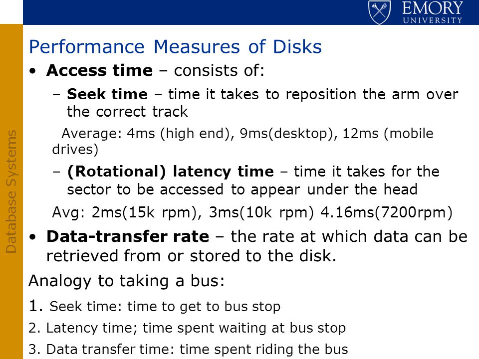 Database Systems Performance Measures of Disks Access time – consists of: –Seek time – time it takes to reposition the arm over the correct track Aver