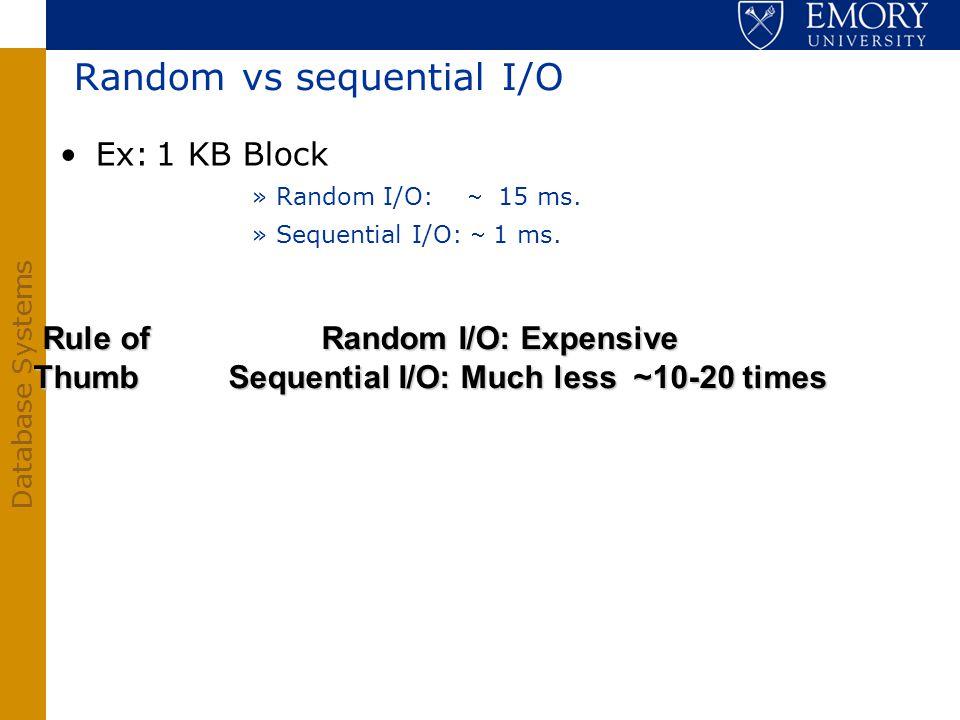 Database Systems Random vs sequential I/O Ex:1 KB Block »Random I/O: 15 ms. »Sequential I/O: 1 ms. Rule ofRandom I/O: Expensive Thumb Sequential I/O: