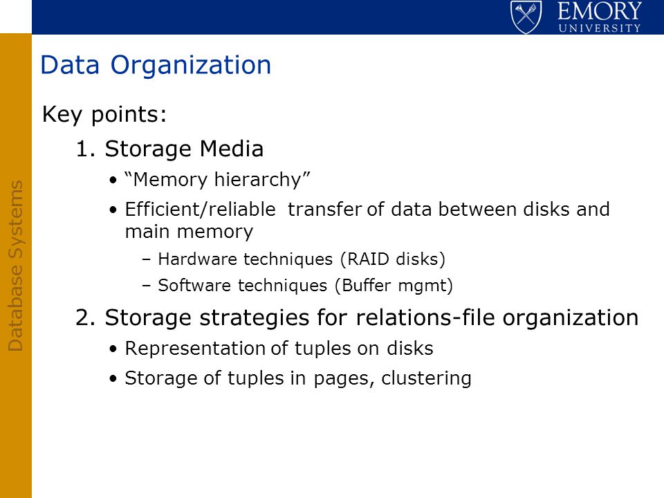 Database Systems Data Organization Key points: 1. Storage Media Memory hierarchy Efficient/reliable transfer of data between disks and main memory –Ha