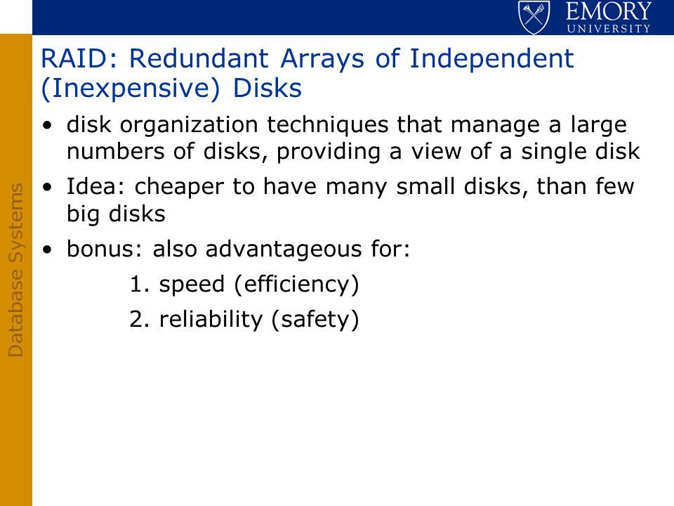 Database Systems RAID: Redundant Arrays of Independent (Inexpensive) Disks disk organization techniques that manage a large numbers of disks, providin