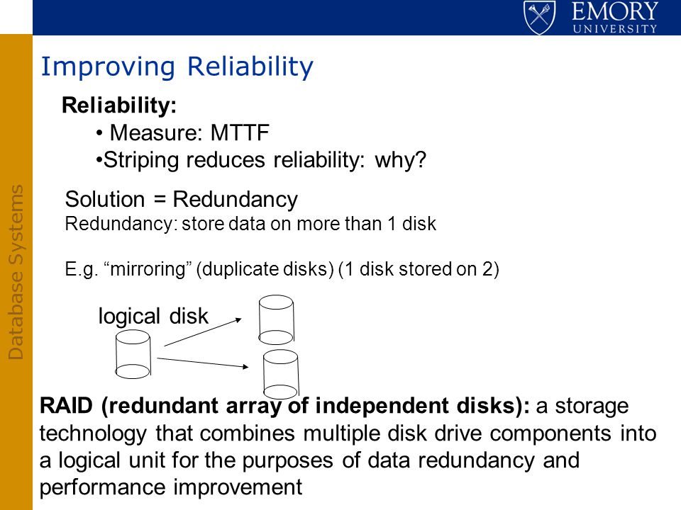 Database Systems Reliability: Measure: MTTF Striping reduces reliability: why? Solution = Redundancy Redundancy: store data on more than 1 disk E.g. m
