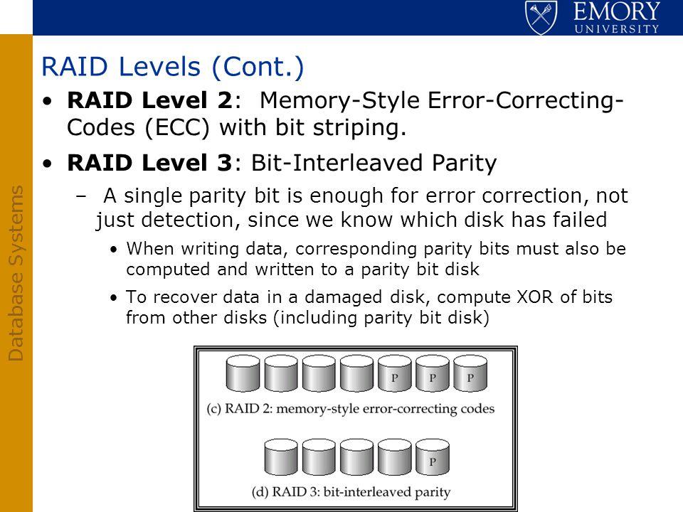 Database Systems RAID Levels (Cont.) RAID Level 2: Memory-Style Error-Correcting- Codes (ECC) with bit striping. RAID Level 3: Bit-Interleaved Parity