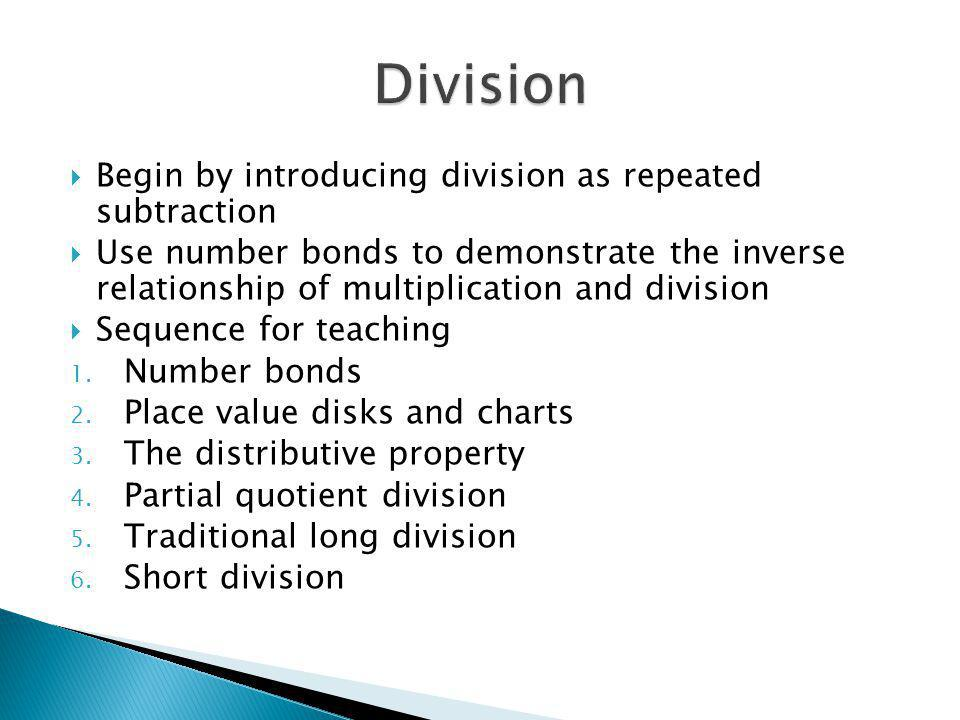 Begin by introducing division as repeated subtraction Use number bonds to demonstrate the inverse relationship of multiplication and division Sequence for teaching 1.