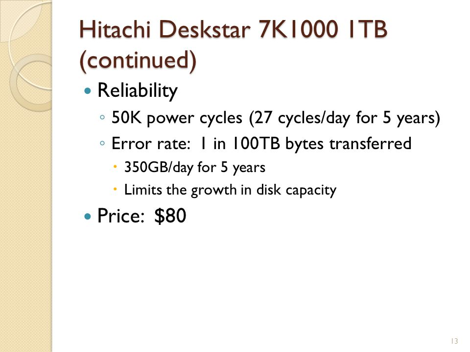 Hitachi Deskstar 7K1000 1TB (continued) Reliability 50K power cycles (27 cycles/day for 5 years) Error rate: 1 in 100TB bytes transferred 350GB/day for 5 years Limits the growth in disk capacity Price: $80 13